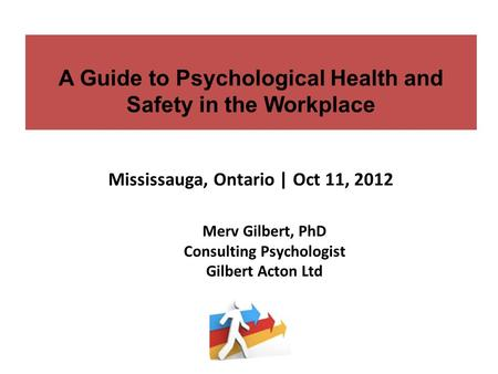 A Guide to Psychological Health and Safety in the Workplace Mississauga, Ontario | Oct 11, 2012 Merv Gilbert, PhD Consulting Psychologist Gilbert Acton.