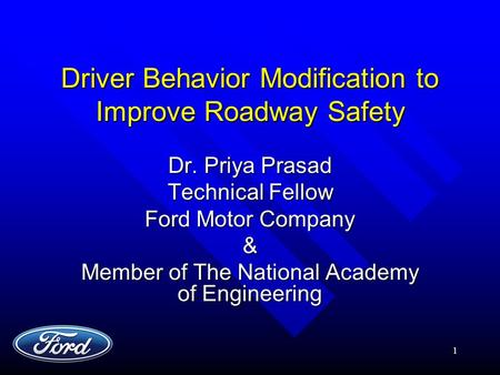 1 Driver Behavior Modification to Improve Roadway Safety Dr. Priya Prasad Technical Fellow Ford Motor Company & Member of The National Academy of Engineering.