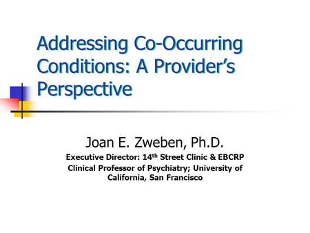 Addressing Co-Occurring Conditions: A Provider's Perspective Joan E. Zweben, Ph.D. Executive Director: 14 th Street Clinic & EBCRP Clinical Professor of.