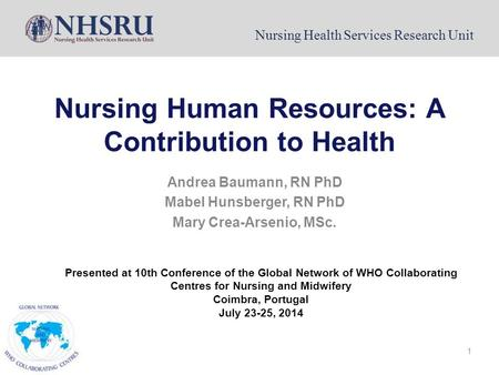 Nursing Health Services Research Unit 1 Nursing Human Resources: A Contribution to Health Andrea Baumann, RN PhD Mabel Hunsberger, RN PhD Mary Crea-Arsenio,