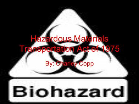 Hazardous Materials Transportation Act of 1975 By: Charley Copp.