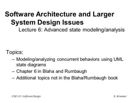 E. Kraemer CSE 335: Software Design Software Architecture and Larger System Design Issues Lecture 6: Advanced state modeling/analysis Topics: –Modeling/analyzing.
