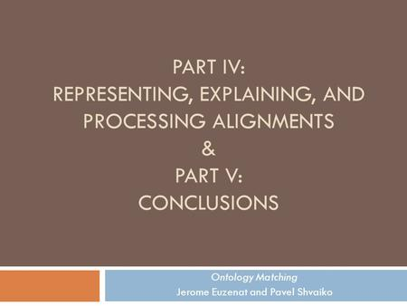 PART IV: REPRESENTING, EXPLAINING, AND PROCESSING ALIGNMENTS & PART V: CONCLUSIONS Ontology Matching Jerome Euzenat and Pavel Shvaiko.
