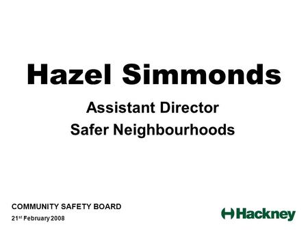 Hazel Simmonds Assistant Director Safer Neighbourhoods COMMUNITY SAFETY BOARD 21 st February 2008.