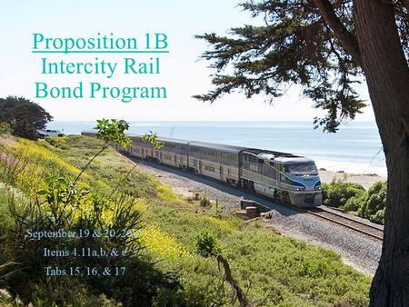 September 19 & 20, 2007 Items 4.11a,b, & c Tabs 15, 16, & 17 Proposition 1B Intercity Rail Bond Program.