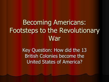 Becoming Americans: Footsteps to the Revolutionary War Key Question: How did the 13 British Colonies become the United States of America?