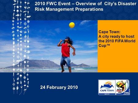 Cape Town: A city ready to host the 2010 FIFA World Cup™ 2010 FWC Event – Overview of City's Disaster Risk Management Preparations 24 February 2010.