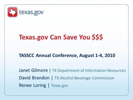 TASSCC Annual Conference, August 1-4, 2010 Janet Gilmore | TX Department of Information Resources David Brandon | TX Alcohol Beverage Commission Renee.