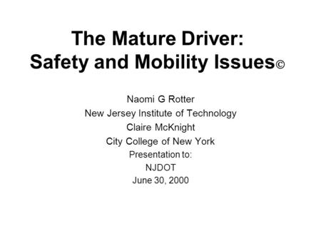 The Mature Driver: Safety and Mobility Issues  Naomi G Rotter New Jersey Institute of Technology Claire McKnight City College of New York Presentation.