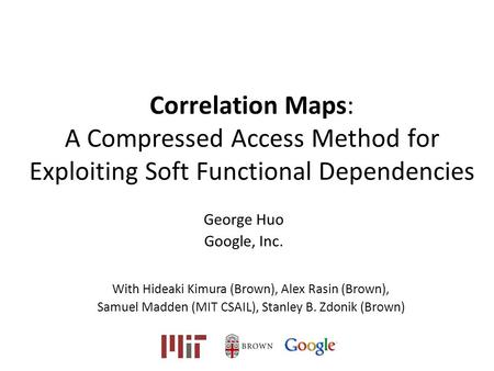 Correlation Maps: A Compressed Access Method for Exploiting Soft Functional Dependencies George Huo Google, Inc. With Hideaki Kimura (Brown), Alex Rasin.