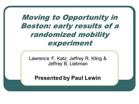Moving to Opportunity in Boston: early results of a randomized mobility experiment Lawrence F. Katz; Jeffrey R. Kling & Jeffrey B. Liebman Presented by.