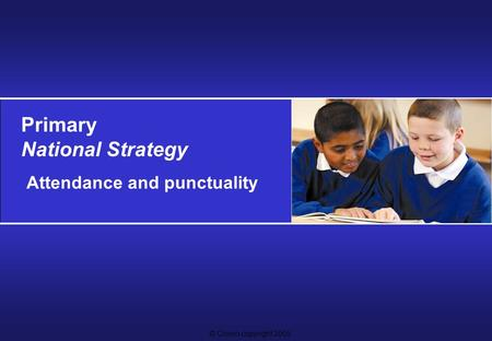 © Crown copyright 2005 Primary National Strategy Attendance and punctuality.