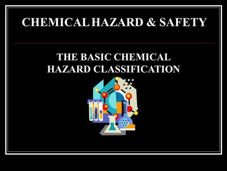 CHEMICAL HAZARD & SAFETY THE BASIC CHEMICAL HAZARD CLASSIFICATION.