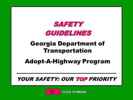 YOUR SAFETY: OUR TOP PRIORITY CLICK TO BEGIN SAFETYGUIDELINES Georgia Department of Transportation Adopt-A-Highway Program.