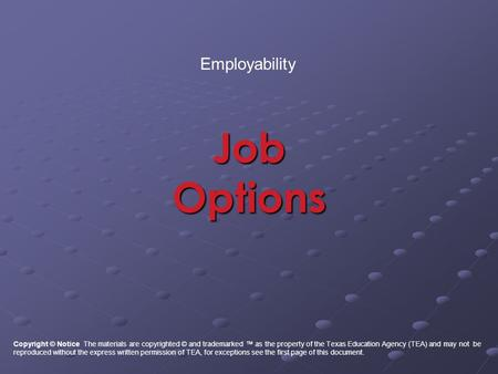 Job Options Employability Copyright © Notice The materials are copyrighted © and trademarked ™ as the property of the Texas Education Agency (TEA) and.