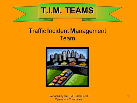 Prepared by the TIME Task Force Operations Committee 1 T.I.M. TEAMS T.I.M. TEAMS TIM Traffic Incident Management Team.