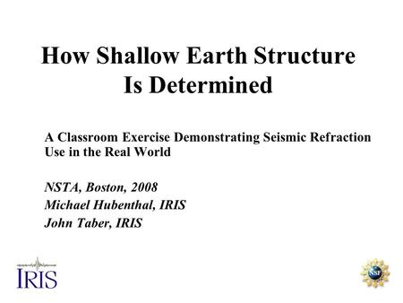 How Shallow Earth Structure Is Determined A Classroom Exercise Demonstrating Seismic Refraction Use in the Real World NSTA, Boston, 2008 Michael Hubenthal,