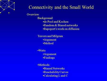 Connectivity and the Small World Overview Background: de Pool and Kochen: Random & Biased networks Rapoport's work on diffusion Travers and Milgram Argument.