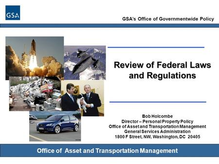 GSA's Office of Governmentwide Policy Office of Asset and Transportation Management Review of Federal Laws and Regulations Bob Holcombe Director – Personal.