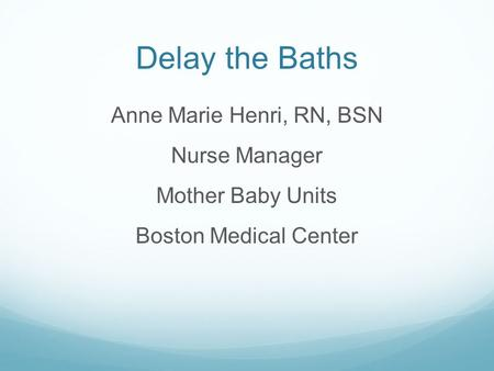 Delay the Baths Anne Marie Henri, RN, BSN Nurse Manager Mother Baby Units Boston Medical Center.