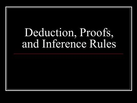 Deduction, Proofs, and Inference Rules. Let's Review What we Know Take a look at your handout and see if you have any questions You should know how to.