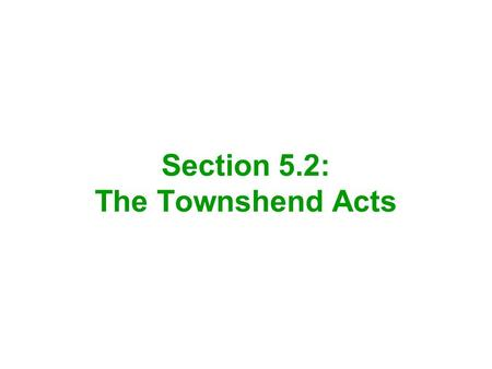 Section 5.2: The Townshend Acts. Charles Townshend was appointed minister of finance for Great Britain Townshend was responsible for a new set of tax.