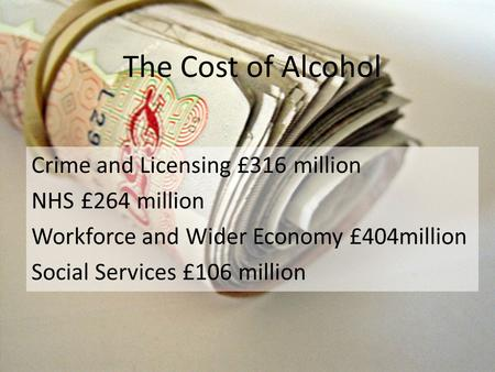 The Cost of Alcohol Crime and Licensing £316 million NHS £264 million Workforce and Wider Economy £404million Social Services £106 million.