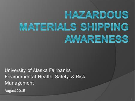 1 University of Alaska Fairbanks Environmental Health, Safety, & Risk Management August 2015.