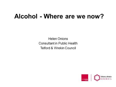 Alcohol - Where are we now? Helen Onions Consultant in Public Health Telford & Wrekin Council.