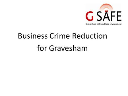 Business Crime Reduction for Gravesham. Introduction to G SAFE Set up about 10 years ago 81 members across Gravesham Multi National – 42 Night Time Economy.