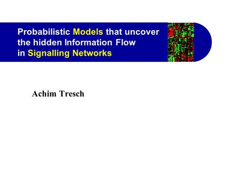 Probabilistic Models that uncover the hidden Information Flow in Signalling Networks Achim Tresch.