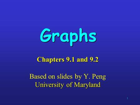 1 Graphs Chapters 9.1 and 9.2 University of Maryland Chapters 9.1 and 9.2 Based on slides by Y. Peng University of Maryland.