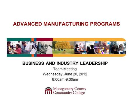 ADVANCED MANUFACTURING PROGRAMS BUSINESS AND INDUSTRY LEADERSHIP Team Meeting Wednesday, June 20, 2012 8:00am-9:30am.