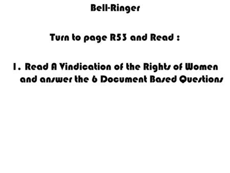 Bell-Ringer Turn to page R53 and Read : 1.Read A Vindication of the Rights of Women and answer the 6 Document Based Questions.