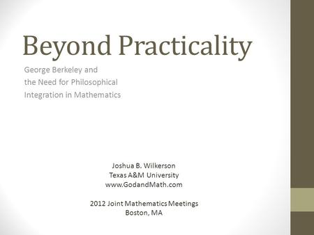 Beyond Practicality George Berkeley and the Need for Philosophical Integration in Mathematics Joshua B. Wilkerson Texas A&M University www.GodandMath.com.