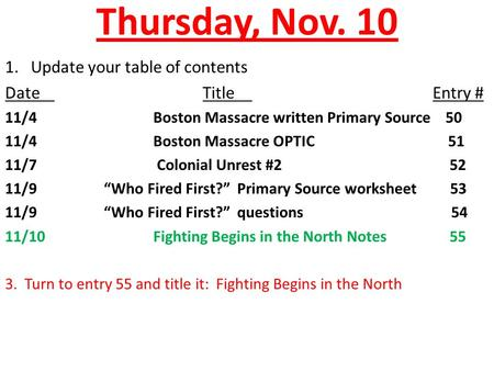 Thursday, Nov. 10 1. Update your table of contents DateTitle Entry # 11/4Boston Massacre written Primary Source 50 11/4Boston Massacre OPTIC 51 11/7 Colonial.