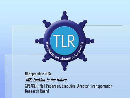 10 September 2015 TRB: Looking to the Future SPEAKER: Neil Pedersen, Executive Director, Transportation Research Board.