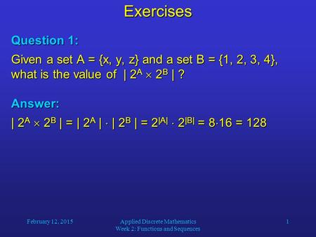 February 12, 2015Applied Discrete Mathematics Week 2: Functions and Sequences 1Exercises Question 1: Given a set A = {x, y, z} and a set B = {1, 2, 3,