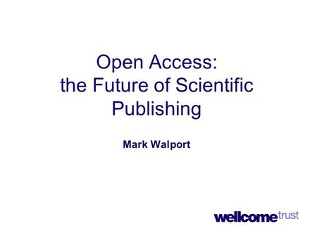 Open Access: the Future of Scientific Publishing Mark Walport.