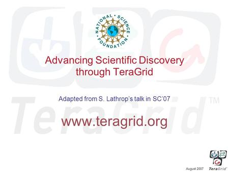 August 2007 Advancing Scientific Discovery through TeraGrid Adapted from S. Lathrop's talk in SC'07 www.teragrid.org.