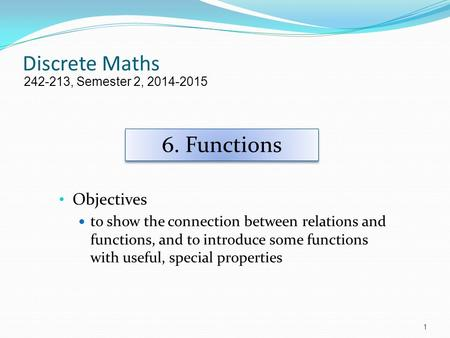 Discrete Maths Objectives to show the connection between relations and functions, and to introduce some functions with useful, special properties 242-213,