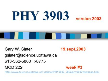 PHY 3903 version 2003 Gary W. Slater 19.sept.2003 613-562-5800 x6775 MCD 222week #3