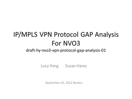 IP/MPLS VPN Protocol GAP Analysis For NVO3 draft-hy-nvo3-vpn-protocol-gap-analysis-01 Lucy Yong Susan Hares September 20, 2012 Boston.