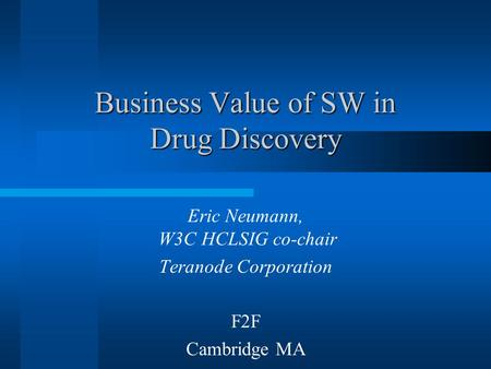 Business Value of SW in Drug Discovery Eric Neumann, W3C HCLSIG co-chair Teranode Corporation F2F Cambridge MA.
