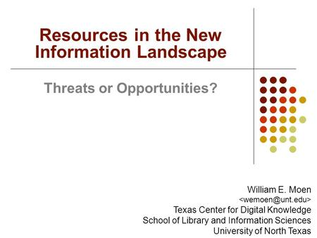 Threats or Opportunities? Resources in the New Information Landscape William E. Moen Texas Center for Digital Knowledge School of Library and Information.