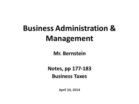Business Administration & Management Mr. Bernstein Notes, pp 177-183 Business Taxes April 10, 2014.