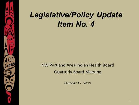 1 Legislative/Policy Update Item No. 4 NW Portland Area Indian Health Board Quarterly Board Meeting October 17, 2012.