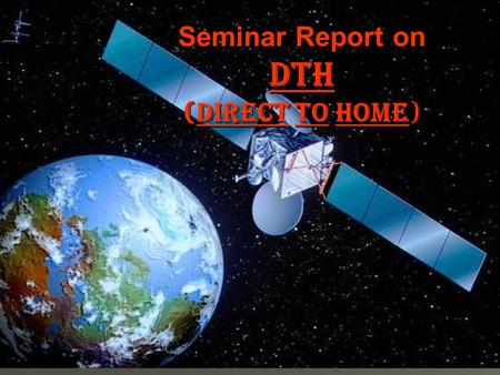 Seminar Report on DTH (DIRECT TO HOME). CONTENTS  Introduction  DTH Service in India  Advantages  Disadvantages  Future of DTH  Bibliography.