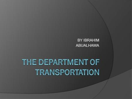 BY IBRAHIM ABUALHAWA What does the department of transportation do. .. The Department includes agencies like the Federal Aviation Administration and.