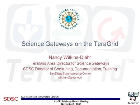 SAN DIEGO SUPERCOMPUTER CENTER NUCRI Advisory Board Meeting November 9, 2006 Science Gateways on the TeraGrid Nancy Wilkins-Diehr TeraGrid Area Director.
